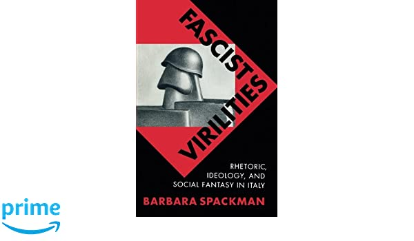 Fascist Virilities: Rhetoric, Ideology, and Social Fantasy in Italy