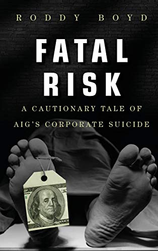 Fatal Risk: A Cautionary Tale of AIG's Corporate Suicide ()