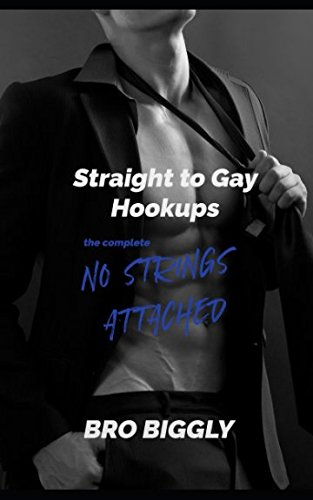 Straight to Gay Hookups: The Complete No Strings Attached