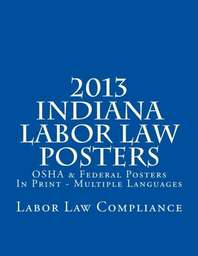 2013 Indiana Labor Law Posters: OSHA & Federal Posters In Print - Multiple Languages by CreateSpace Independent Publishing Platform