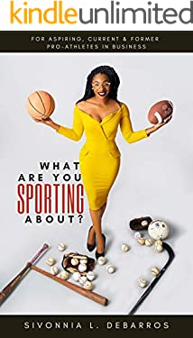 What Are You Sporting About?: For Aspiring, Current & Former Pro-Athletes in Business