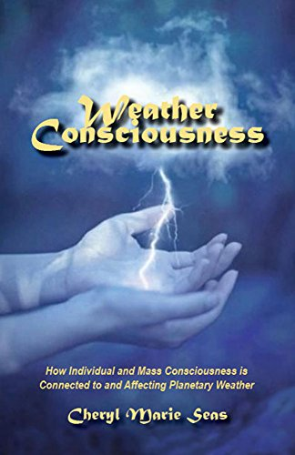Download for free Weather Consciousness: How Individual and Mass Consciousness is Connected to and Affecting Planetary Weather