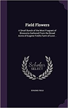 Field Flowers: A Small Bunch of the Most Fragrant of Blossoms Gathered From the Broad Acres of Eugene Field's Farm of Love ..