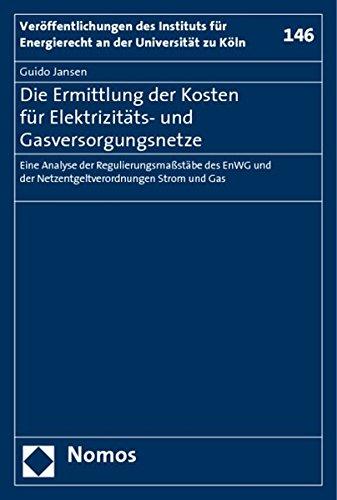 Die Ermittlung Der Kosten Fur Elektrizitats- Und Gasversorgungsnetze: Eine Analyse Der Regulierungsmassstabe Des Enwg Und Der Netzentgeltverordnungen ... an Der Universitat Zu Koln) (German Edition)