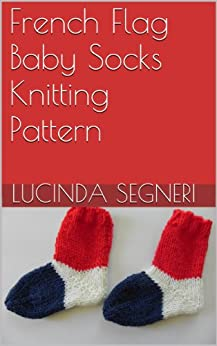 French Baby Knitting Patterns : French Flag Baby Socks Knitting Pattern - Kindle edition by Lucinda Segneri. ...