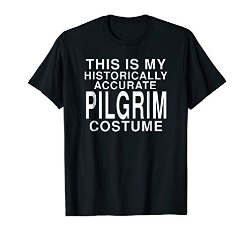 My Historical Pilgrim Costume: Funny Thanksgiving T-Shirt]()