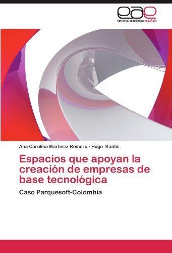 Espacios que apoyan la creaci? de empresas de base tecnol?ica: Caso Parquesoft-Colombia (Spanish Edition) by Martinez Romero, Ana Carolina, Kantis, Hugo (2012) Paperback
