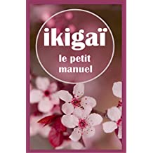 Ikigaï, le petit manuel : Trouver son Ikigaï (French Edition)
