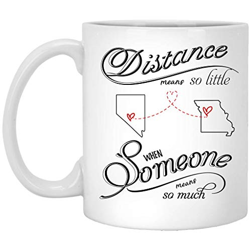 (Mothers Day Coffee Mug Nevada Missouri Distance Means So Little When Someone Means So Much NV MO - Mom, Mother and Daughter, Son Ceramic 11oz White Mug )