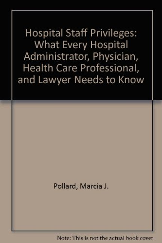 Hospital Staff Privileges: What Every Hospital Administrator, Physician, Health Care Professional, and Lawyer Needs to K