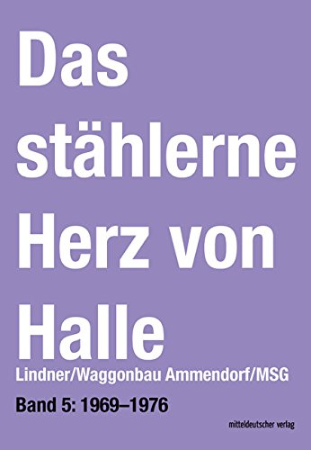 Das stählerne Herz von Halle. Lindner/Waggonbau Ammendorf/MSG. Bd. 5: 1969-1976