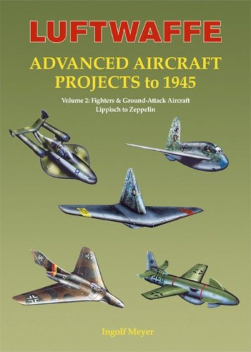 Luftwaffe Advanced Aircraft Projects to 1945, Vol. 2: Fighters & Ground-Attack Aircraft, Lippisch to Zeppelin (Best Ground Attack Aircraft Of Ww2)