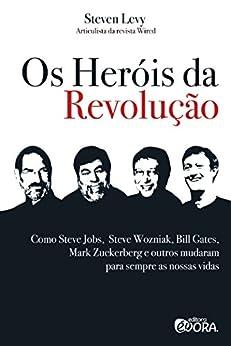 Os heróis da revolução: Como Steve Jobs, Steve Wozniak, Bill Gates, Mark Zuckerberg e outros mudaram para sempre as nossas vidas por [Levy,Steven]
