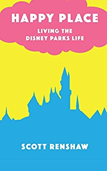 Happy Place: Living the Disney Parks Life by [Renshaw, Scott]