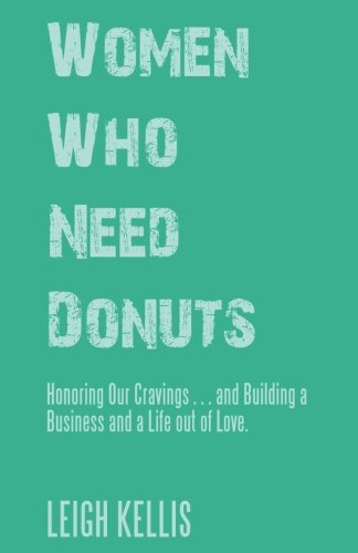 Women Who Need Donuts: Honoring Our Cravings and Building a Business and a Life out of Love.