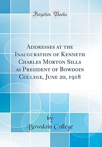 Addresses at the Inauguration of Kenneth Charles Morton Sills as President of Bowdoin College, June 20, 1918 (Classic Reprint)