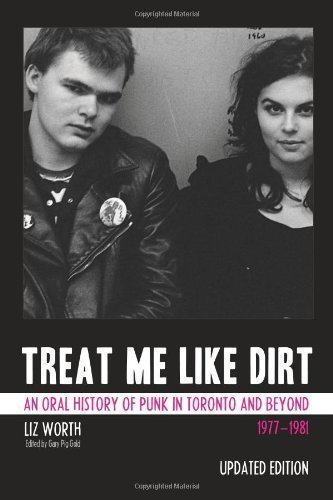 Treat Me Like Dirt: An Oral History of Punk in Toronto and Beyond 1977-1981 by Liz Worth (Oct 1 2011)