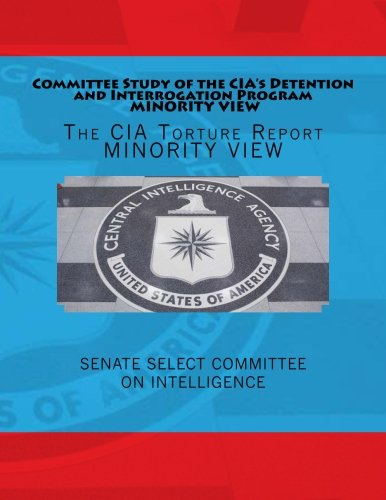 Committee Study of the CIA's Detention and Interrogation Program MINORITY VIEW: The CIA Torture Report MINORITY VIEW