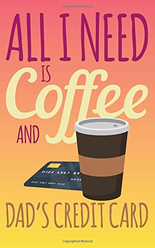 All I Need Is Coffee And Dad's Credit Card: Cheap 2018 Graduation Gag Gifts - Grad Keepsake Journal With Prompts 5x8