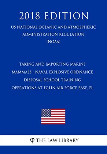 Taking and Importing Marine Mammals - Naval Explosive Ordnance Disposal School Training Operations at Eglin Air Force Base, FL (US National Oceanic ... Regulation) (NOAA) (2018 Edition) (Marine Mammal Training)