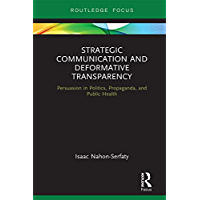 Strategic Communication and Deformative Transparency: Persuasion in Politics, Propaganda, and Public Health (Routledge Focus on Communication Studies)