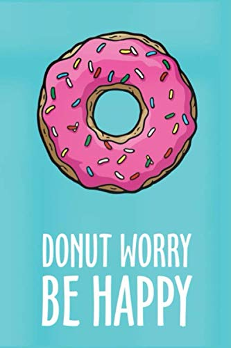 Donut Worry Be Happy: Inspirational Donut Journal, Doughnut Notebook, Doughnut Gifts, Dairy to Record Ideas, Writing Prompts for Men Women, Girls, Teens (Donut Notebooks)