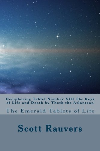 Deciphering Tablet Number XIII The Keys of Life and Death by Thoth the Atlantean: The Emerald Tablets of Life by Mr. Scott Rauvers (2012-07-22)