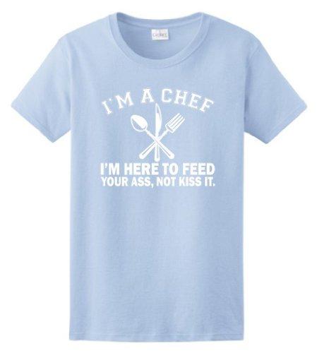 I'm a Chef I'm Here to Feed Your Ass Not Kiss It Ladies T-Shirt XL Light Blue