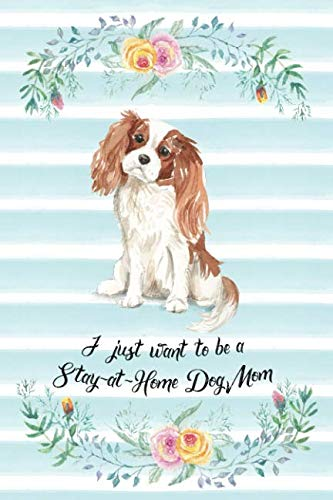 I Just Want To Be A Stay-At-Home Dog Mom: Cavalier King Charles Spaniel - Funny & Cute Blank Lined Notebook - Watercolor Floral Blue (Journals for Dog Lovers and Owners)