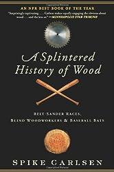 A splintered history of wood : belt-sander races, blind woodworkers, and baseball bats