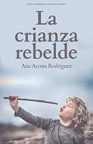La Crianza Rebelde Educar desde el respeto, la consciencia y la empatía  [Acosta Rodriguez, M.Sc Ana Amparo] (Tapa Blanda)