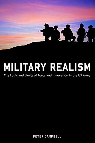 Military Realism: The Logic and Limits of Force and Innovation in the U.S. Army (American Military Experience)