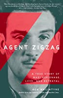 Agent Zigzag The True Wartime Story of Eddie Chapman: Lover, Betrayer, Hero, Spy