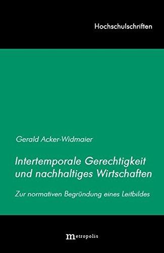 Intertemporale Gerechtigkeit und nachhaltiges Wirtschaften: Zur normativen Begründung eines Leitbildes (Hochschulschriften)