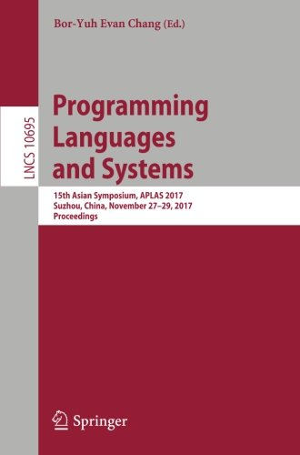 Programming Languages and Systems: 15th Asian Symposium, APLAS 2017, Suzhou, China, November 27-29, 2017, Proceedings (Lecture Notes in Computer Science)