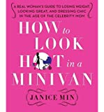 How to Look Hot in a Minivan: A Real Woman's Guide to Losing Weight, Looking Great, and Dressing Chic in the Age of the Celebrity Mom (Hardback) - Common