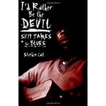 I'd Rather Be the Devil: Skip James and the Blues