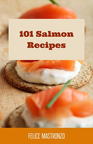 101 Salmon Recipes: easy salmon recipes everyone can do by Felice Mastronzo