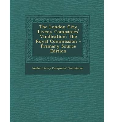 2013 Livery - [(The London City Livery Companies' Vindication: The Royal Commission - Primary Source Edition )] [Author: London Livery Companies' Commission] [Nov-2013]