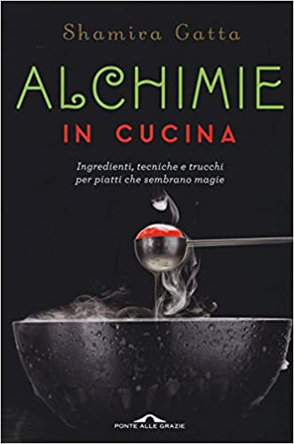 Amazon It Alchimie In Cucina Ingredienti Tecniche E Trucchi Per Piatti Che Sembrano Magie Gatta Shamira Libri