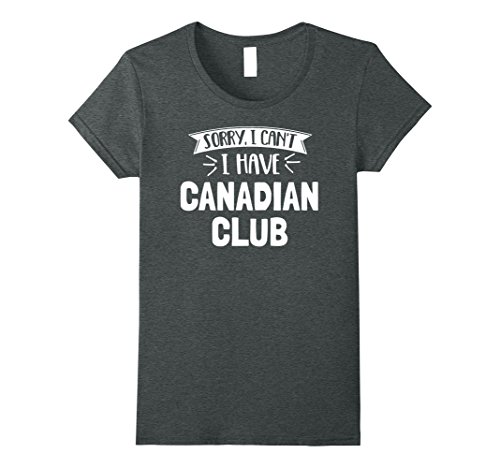 Womens Sorry I Can't I Have Canadian Club T-Shirt Gift Medium Dark Heather