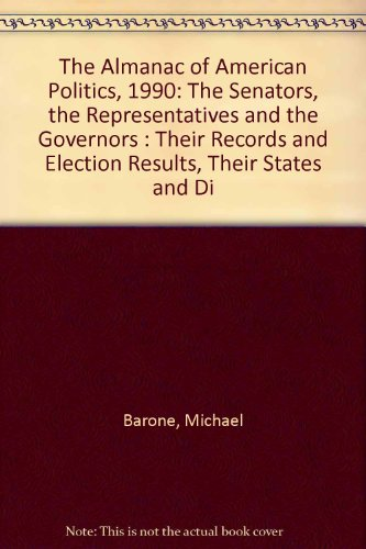 The Almanac of American Politics, 1990: The Senators, the Representatives and the Governors : Their Records and Election Results, Their States and Di