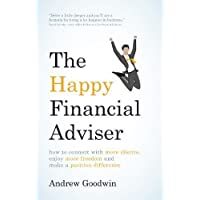 The Happy Financial Adviser: How To Connect With More Clients, Enjoy More Freedom And Make A Positive Difference