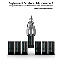 Deployment Fundamentals, Volume 5: Building a Real-World Infrastructure with Windows Server 2012 R2, Mdt 2013, and Powershell