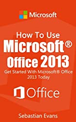 How To Use Microsoft Office 2013: Get Started With Microsoft Office 2013 Today (The Microsoft Office Series) (English Edition)
