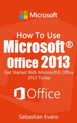 Download How To Use Microsoft Office 2013: Get Started With Microsoft Office 2013 Today (The Microsoft Office Series) Pdf
