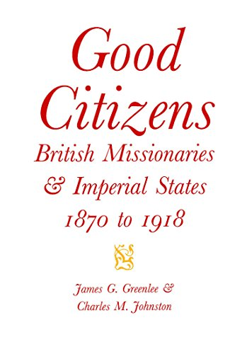 Good Citizens: British Missionaries and Imperial States, 1870-1918 (McGill-Queen's Studies in the History of Religion. Series Two)