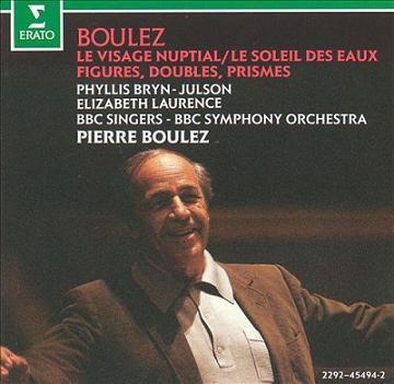 Pierre Boulez: Le Visage Nuptial, Le Soleil des Eaux, Figures-Doubles-Prisms