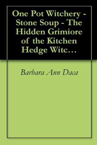 One Pot Witchery - Stone Soup - The Hidden Grimiore of the Kitchen Hedge Witch (One Pot Witchery - Stone Soup: The Hidden Grimoire of the Kitchen Hedge Witch Book 1)