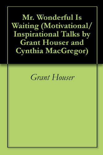 Mr. Wonderful Is Waiting (Motivational/Inspirational Talks by Grant Houser and Cynthia MacGregor Book 4)